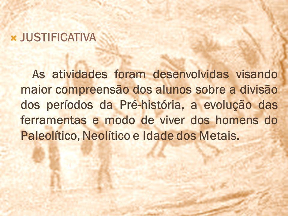 JUSTIFICATIVA As atividades foram desenvolvidas visando maior compreensão dos alunos sobre a divisão dos períodos da Pré-história, a evolução das ferr