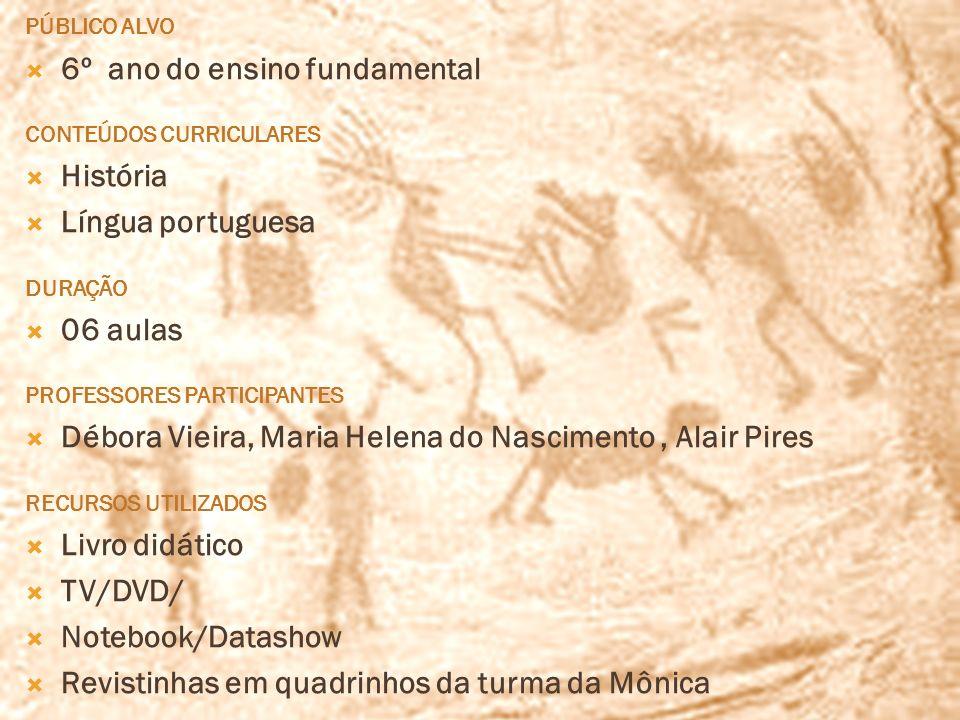 PÚBLICO ALVO 6º ano do ensino fundamental CONTEÚDOS CURRICULARES História Língua portuguesa DURAÇÃO 06 aulas PROFESSORES PARTICIPANTES Débora Vieira,