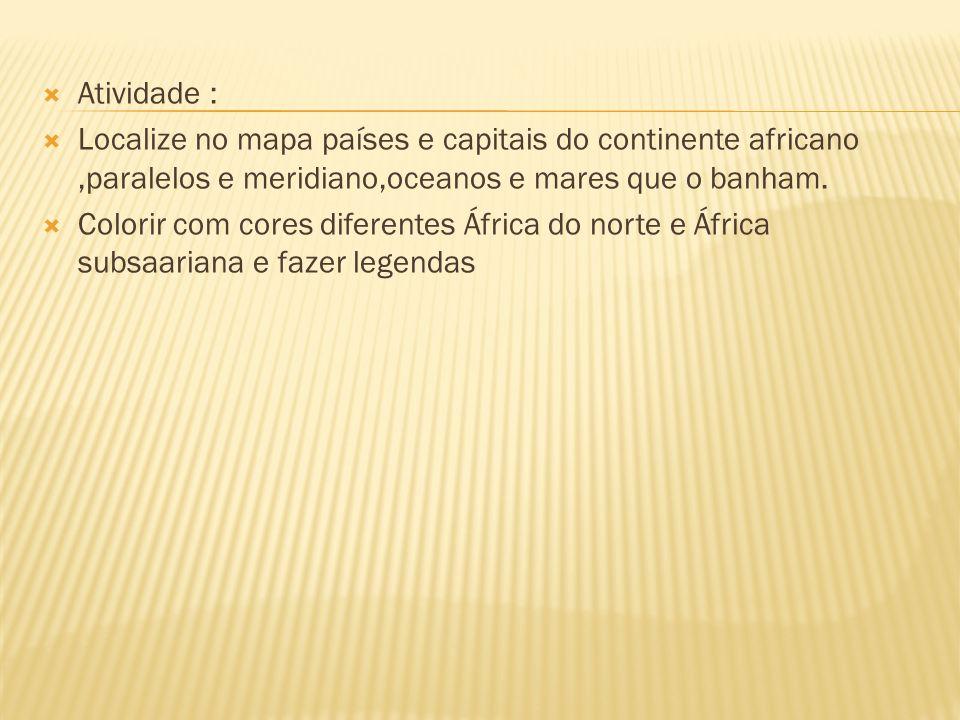 Atividade : Localize no mapa países e capitais do continente africano,paralelos e meridiano,oceanos e mares que o banham. Colorir com cores diferentes