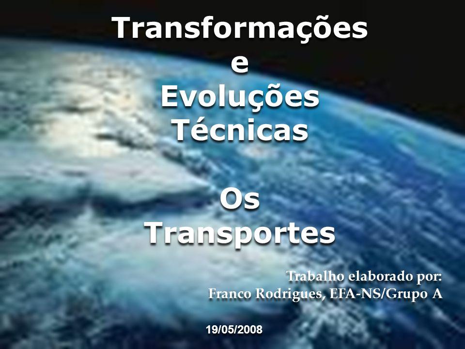 Transformações e Evoluções Técnicas Os Transportes Transformações e Evoluções Técnicas Os Transportes Trabalho elaborado por: Franco Rodrigues, EFA-NS