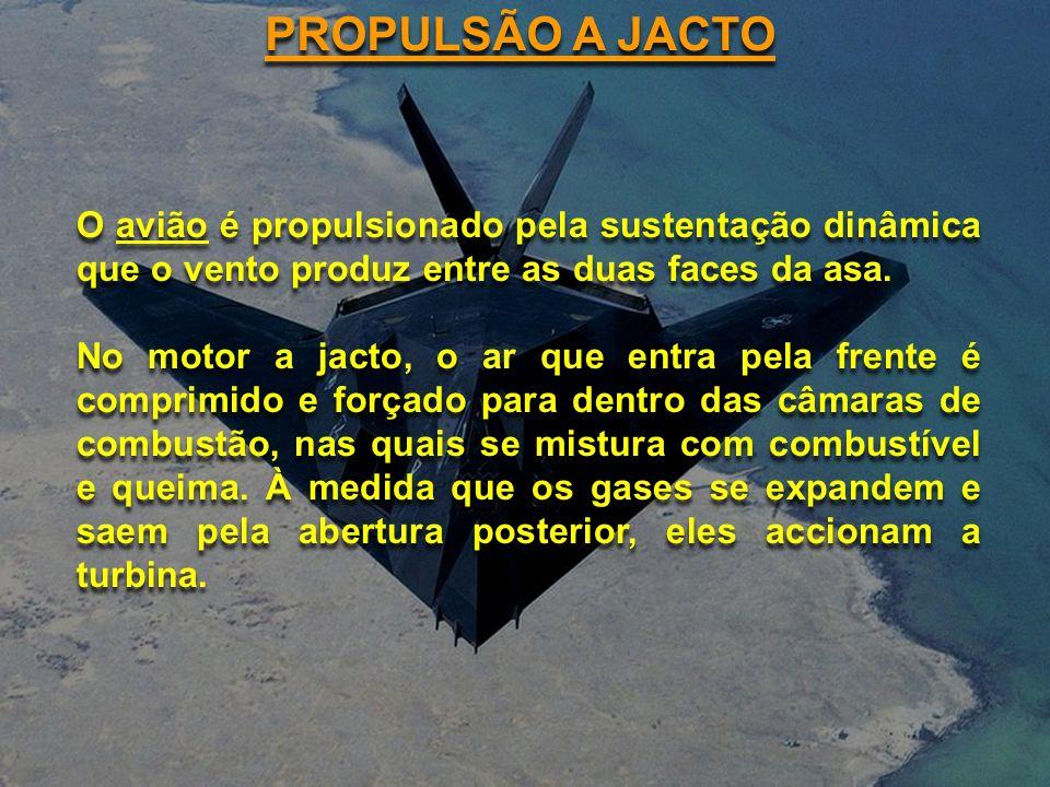 PROPULSÃO A JACTO O avião é propulsionado pela sustentação dinâmica que o vento produz entre as duas faces da asa. No motor a jacto, o ar que entra pe