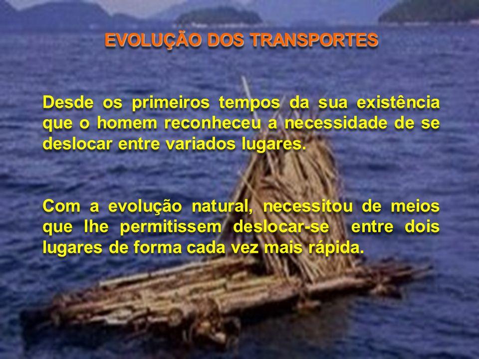 EVOLUÇÃO DOS TRANSPORTES Desde os primeiros tempos da sua existência que o homem reconheceu a necessidade de se deslocar entre variados lugares. Com a