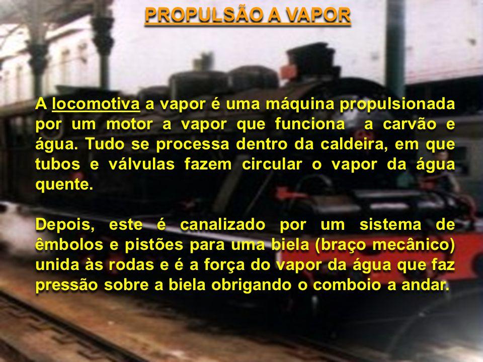 PROPULSÃO A VAPOR A locomotiva a vapor é uma máquina propulsionada por um motor a vapor que funciona a carvão e água. Tudo se processa dentro da calde
