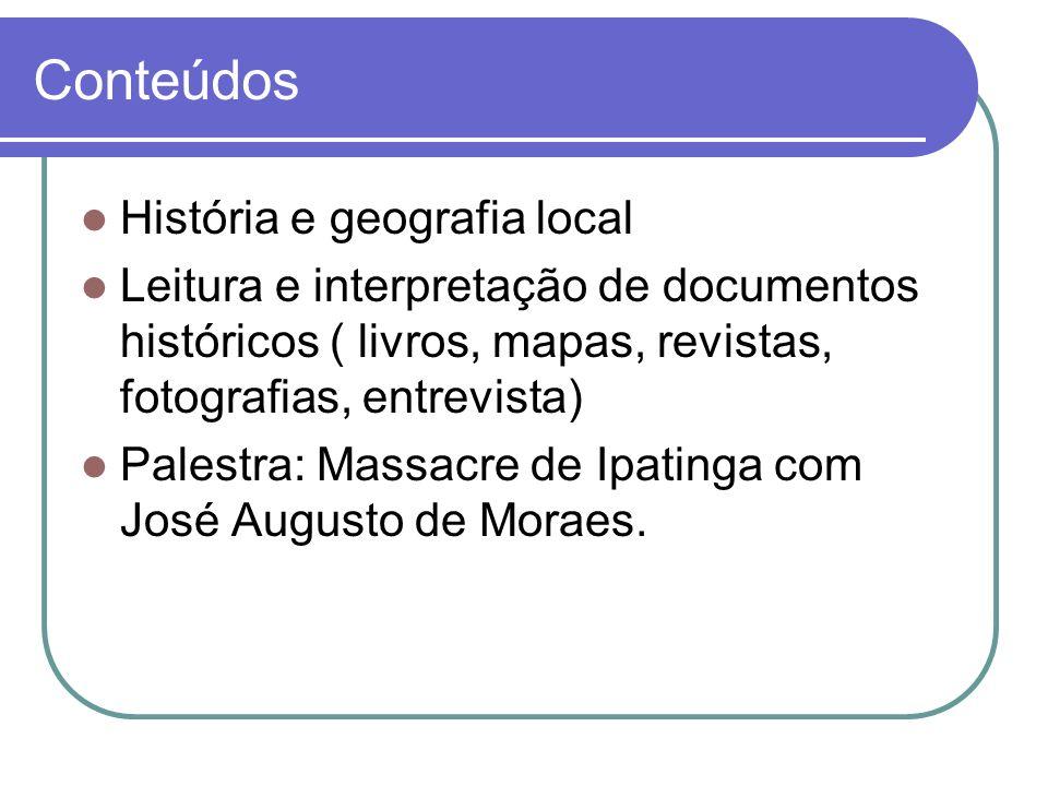 Conteúdos História e geografia local Leitura e interpretação de documentos históricos ( livros, mapas, revistas, fotografias, entrevista) Palestra: Ma
