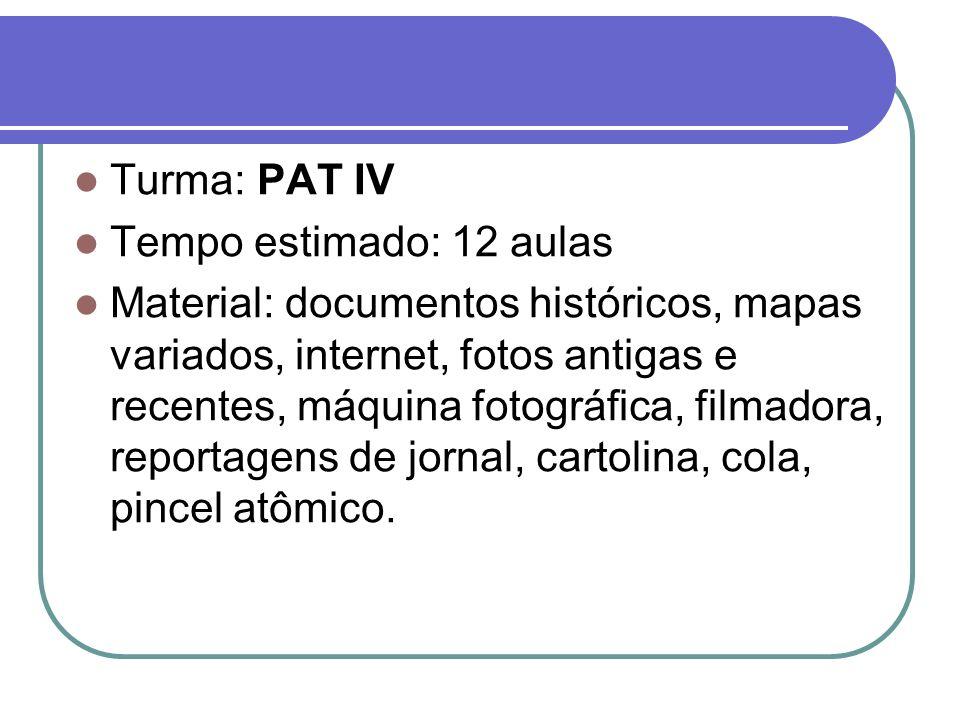 Turma: PAT IV Tempo estimado: 12 aulas Material: documentos históricos, mapas variados, internet, fotos antigas e recentes, máquina fotográfica, filma
