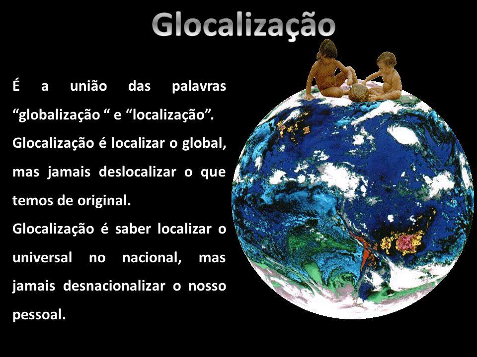 É a união das palavras globalização e localização. Glocalização é localizar o global, mas jamais deslocalizar o que temos de original. Glocalização é