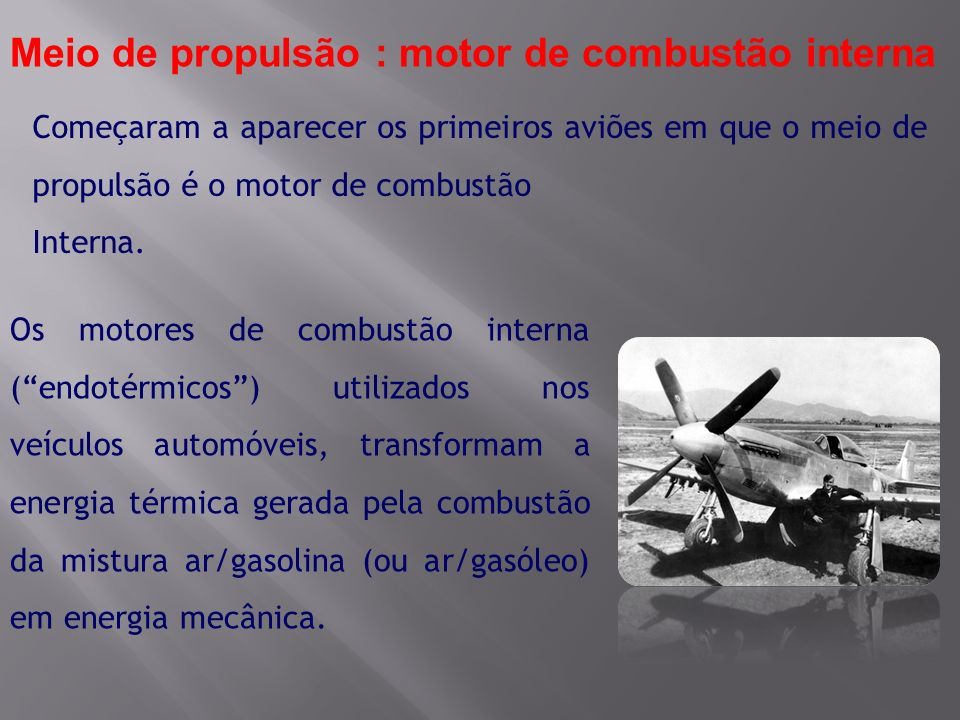 Começaram a aparecer os primeiros aviões em que o meio de propulsão é o motor de combustão Interna. Meio de propulsão : motor de combustão interna Os