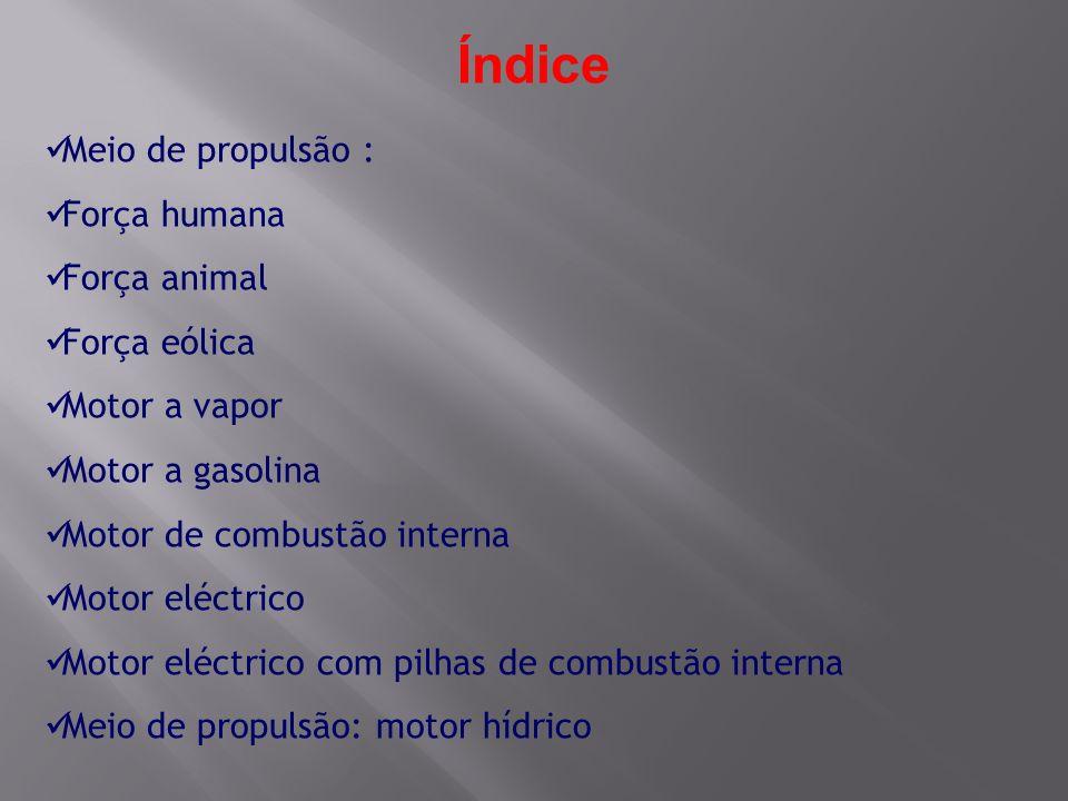 Índice Meio de propulsão : Força humana Força animal Força eólica Motor a vapor Motor a gasolina Motor de combustão interna Motor eléctrico Motor eléc