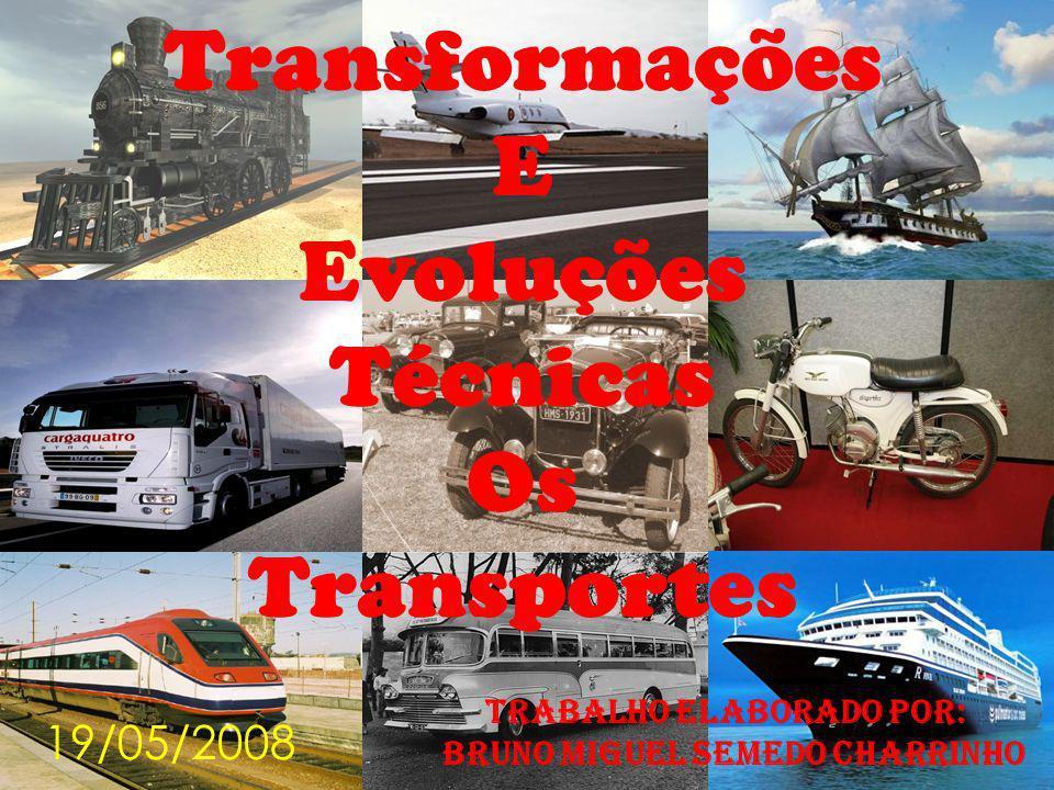 Transformações E Evoluções Técnicas Os Transportes Trabalho Elaborado Por: Bruno Miguel Semedo Charrinho 19/05/2008