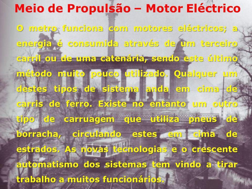 Meio de Propulsão – Motor Eléctrico O metro funciona com motores eléctricos; a energia é consumida através de um terceiro carril ou de uma catenária,