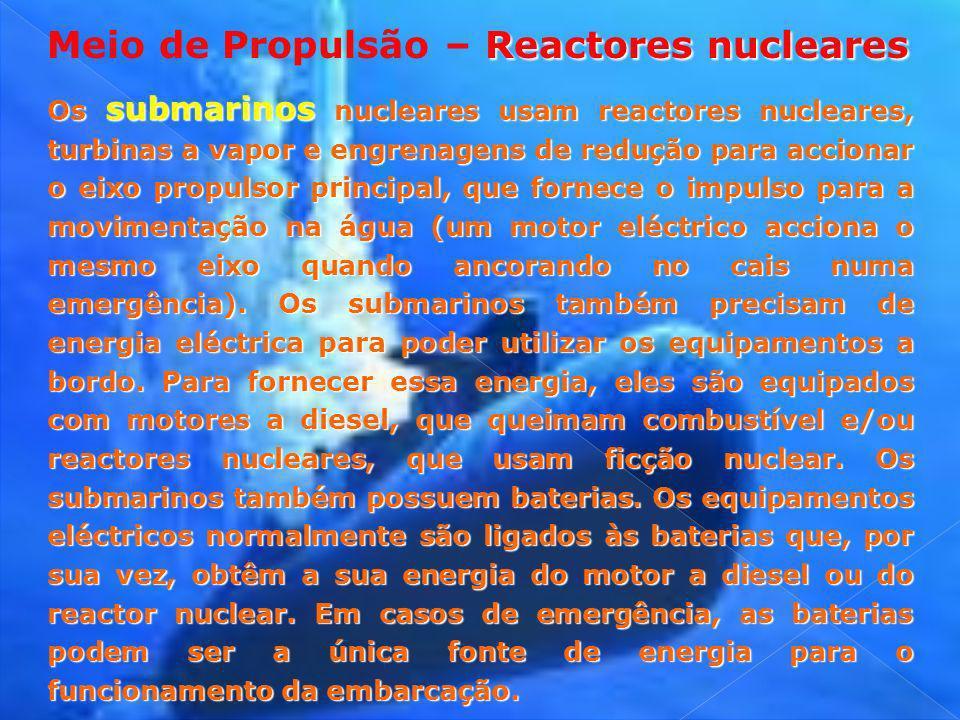 Reactores nucleares Meio de Propulsão – Reactores nucleares Os submarinos nucleares usam reactores nucleares, turbinas a vapor e engrenagens de reduçã