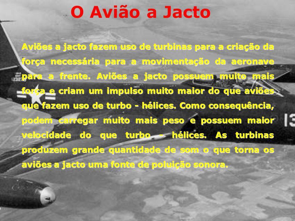 O Avião a Jacto Aviões a jacto fazem uso de turbinas para a criação da força necessária para a movimentação da aeronave para a frente. Aviões a jacto
