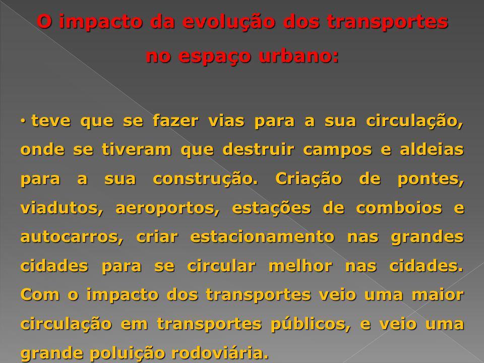 O impacto da evolução dos transportes no espaço urbano: teve que se fazer vias para a sua circulação, onde se tiveram que destruir campos e aldeias pa