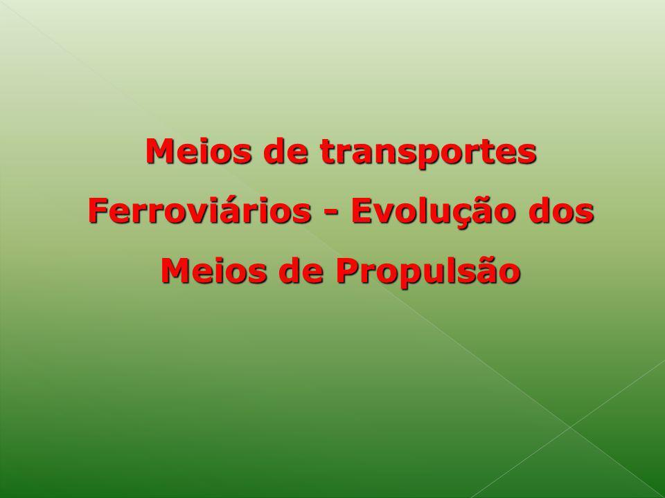 Meios de transportes Ferroviários - Evolução dos Meios de Propulsão