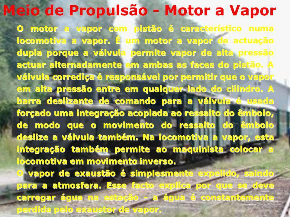 Meio de Propulsão - Motor a Vapor O motor a vapor com pistão é característico numa locomotiva a vapor. É um motor a vapor de actuação dupla porque a v