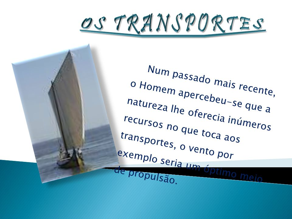 Os primeiros meios de propulsão são os humanos e os animais, os primeiros barcos eram movidos a remos ou através do vento, também os animais serviam para transportar pessoas e mercadorias.