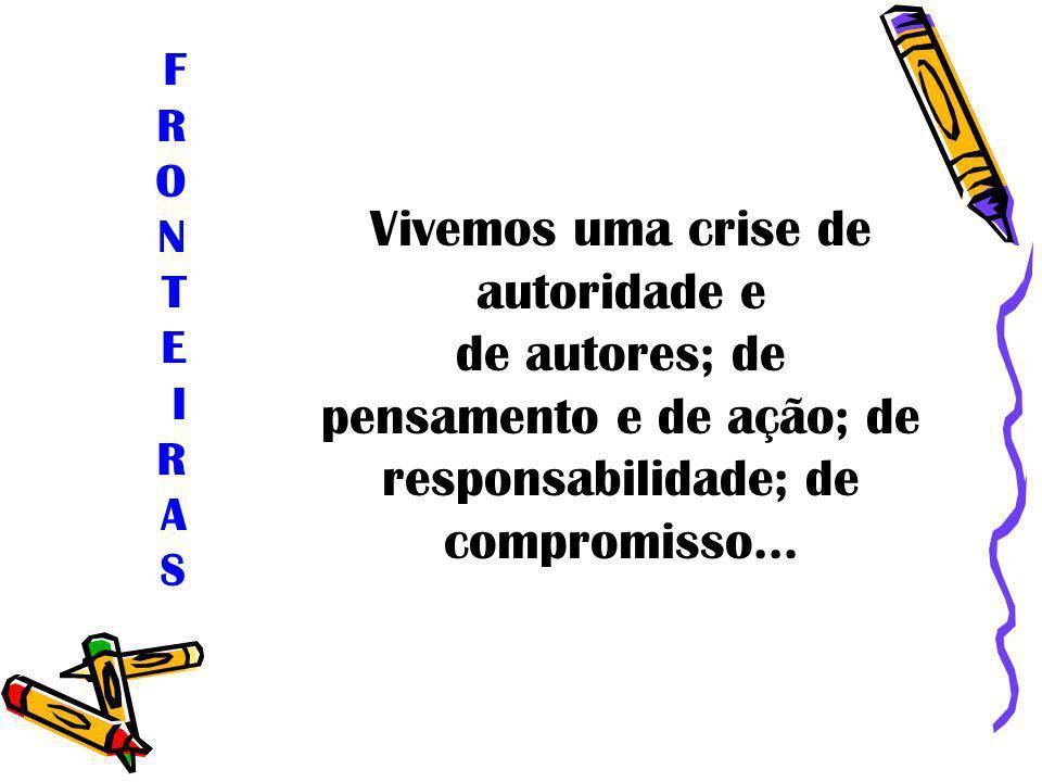 Vivemos uma crise de autoridade e de autores; de pensamento e de ação; de responsabilidade; de compromisso... FRONTEIRASFRONTEIRAS