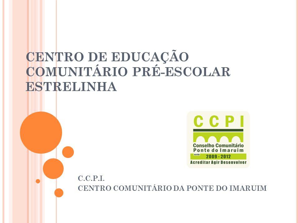 CENTRO DE EDUCAÇÃO COMUNITÁRIO PRÉ-ESCOLAR ESTRELINHA C.C.P.I. CENTRO COMUNITÁRIO DA PONTE DO IMARUIM