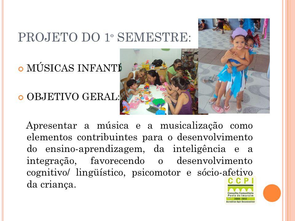 PROJETO DO 1 º SEMESTRE: MÚSICAS INFANTIS OBJETIVO GERAL: Apresentar a música e a musicalização como elementos contribuintes para o desenvolvimento do