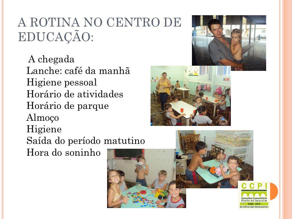 A ROTINA NO CENTRO DE EDUCAÇÃO: A chegada Lanche: café da manhã Higiene pessoal Horário de atividades Horário de parque Almoço Higiene Saída do períod