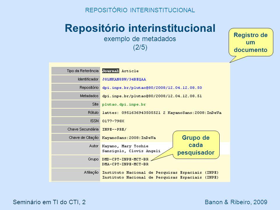 Seminário em TI do CTI, 2 Banon & Ribeiro, 2009 REPOSITÓRIO INTERINSTITUCIONAL Repositório interinstitucional exemplo de metadados (2/5) Grupo de cada pesquisador Registro de um documento
