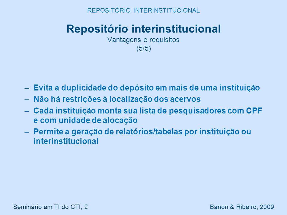 –Evita a duplicidade do depósito em mais de uma instituição –Não há restrições à localização dos acervos –Cada instituição monta sua lista de pesquisadores com CPF e com unidade de alocação –Permite a geração de relatórios/tabelas por instituição ou interinstitucional Seminário em TI do CTI, 2 Banon & Ribeiro, 2009 REPOSITÓRIO INTERINSTITUCIONAL Repositório interinstitucional Vantagens e requisitos (5/5)