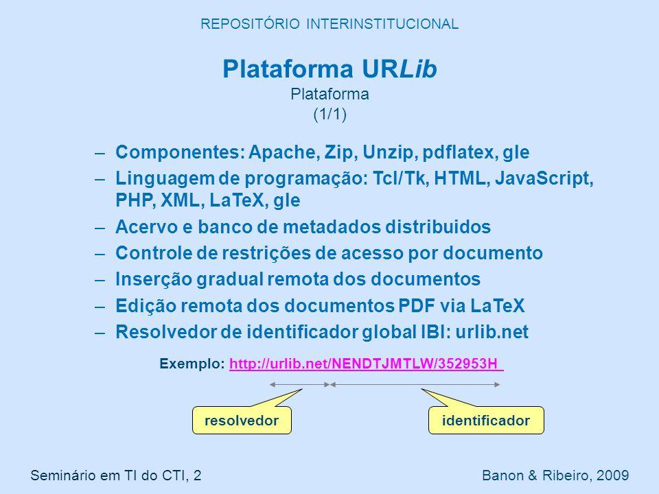 Plataforma URLib Plataforma (1/1) –Componentes: Apache, Zip, Unzip, pdflatex, gle –Linguagem de programação: Tcl/Tk, HTML, JavaScript, PHP, XML, LaTeX, gle –Acervo e banco de metadados distribuidos –Controle de restrições de acesso por documento –Inserção gradual remota dos documentos –Edição remota dos documentos PDF via LaTeX –Resolvedor de identificador global IBI: urlib.net Seminário em TI do CTI, 2 Banon & Ribeiro, 2009 REPOSITÓRIO INTERINSTITUCIONAL Exemplo: http://urlib.net/NENDTJMTLW/352953Hhttp://urlib.net/NENDTJMTLW/352953H resolvedor identificador