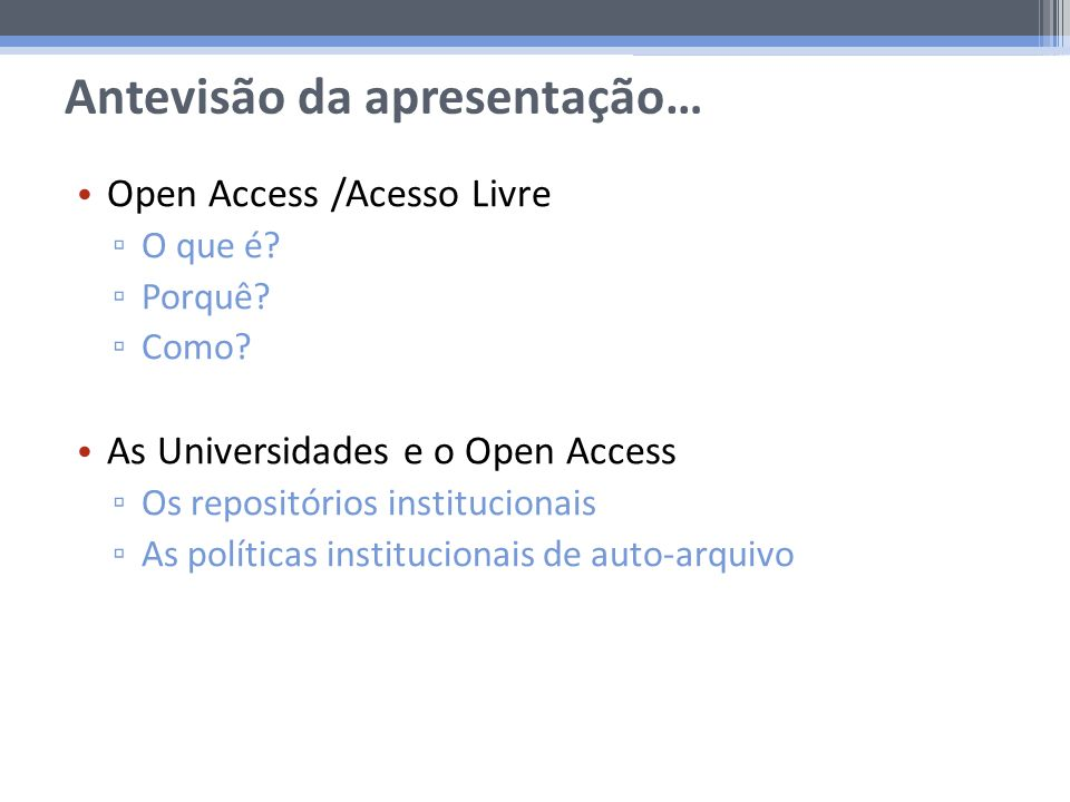 Antevisão da apresentação… Open Access /Acesso Livre O que é? Porquê? Como? As Universidades e o Open Access Os repositórios institucionais As polític