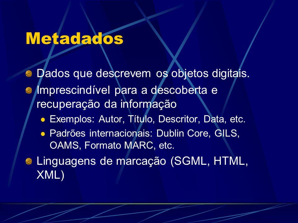 Metadados Dados que descrevem os objetos digitais. Imprescindível para a descoberta e recuperação da informação Exemplos: Autor, Título, Descritor, Da