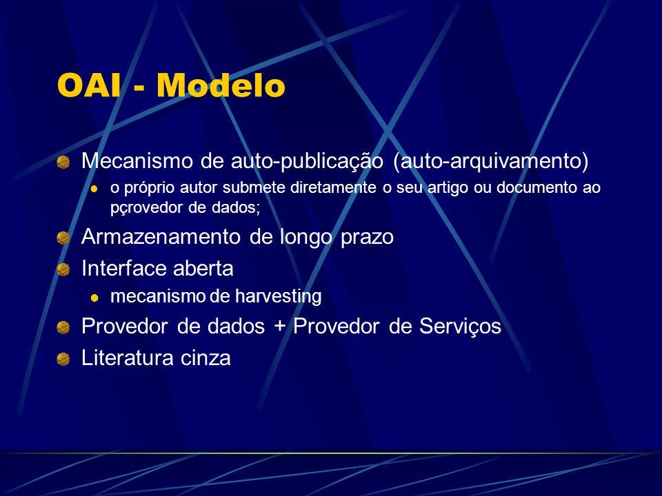 OAI - Modelo Mecanismo de auto-publicação (auto-arquivamento) o próprio autor submete diretamente o seu artigo ou documento ao pçrovedor de dados; Arm
