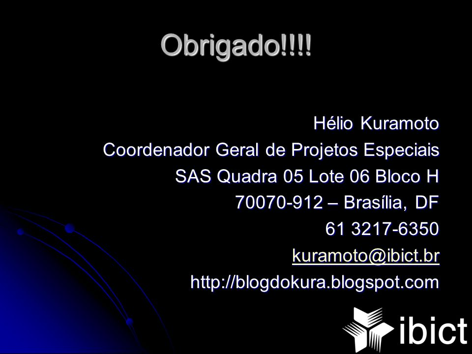 Obrigado!!!! Hélio Kuramoto Coordenador Geral de Projetos Especiais SAS Quadra 05 Lote 06 Bloco H 70070-912 – Brasília, DF 61 3217-6350 kuramoto@ibict