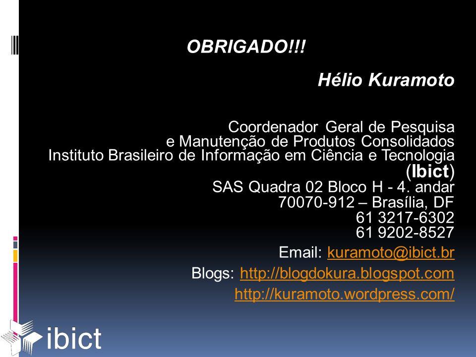 OBRIGADO!!! Hélio Kuramoto Coordenador Geral de Pesquisa e Manutenção de Produtos Consolidados Instituto Brasileiro de Informação em Ciência e Tecnolo