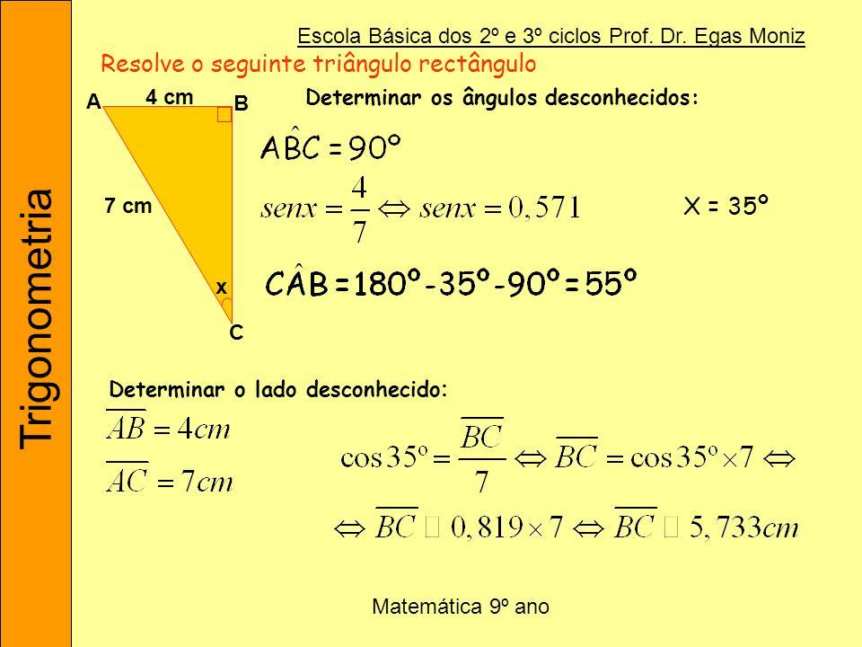 Trigonometria Escola Básica dos 2º e 3º ciclos Prof. Dr. Egas Moniz Matemática 9º ano Resolve o seguinte triângulo rectângulo x C B A 4 cm 7 cm Determ