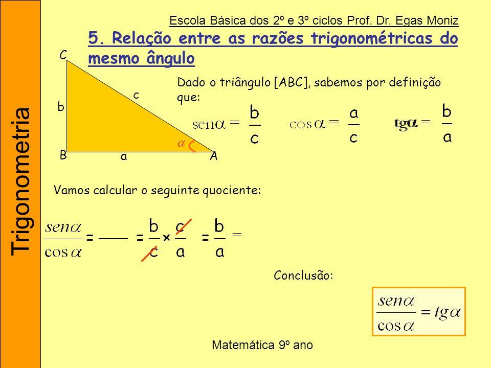 Trigonometria Escola Básica dos 2º e 3º ciclos Prof. Dr. Egas Moniz Matemática 9º ano Dado o triângulo [ABC], sabemos por definição que: Vamos calcula