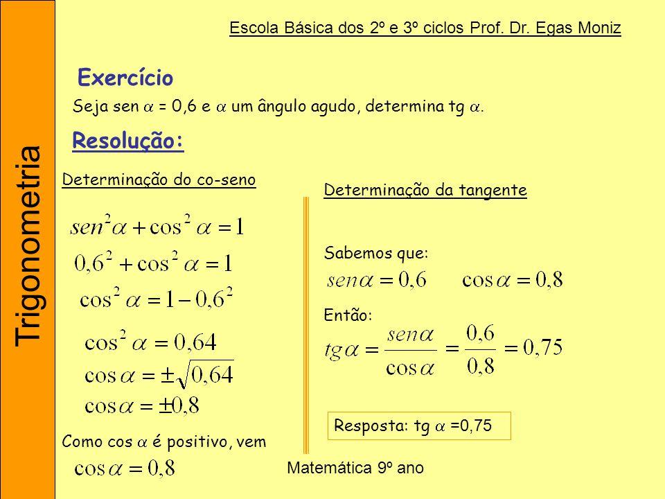 Trigonometria Escola Básica dos 2º e 3º ciclos Prof. Dr. Egas Moniz Matemática 9º ano Exercício Seja sen = 0,6 e um ângulo agudo, determina tg. Resolu