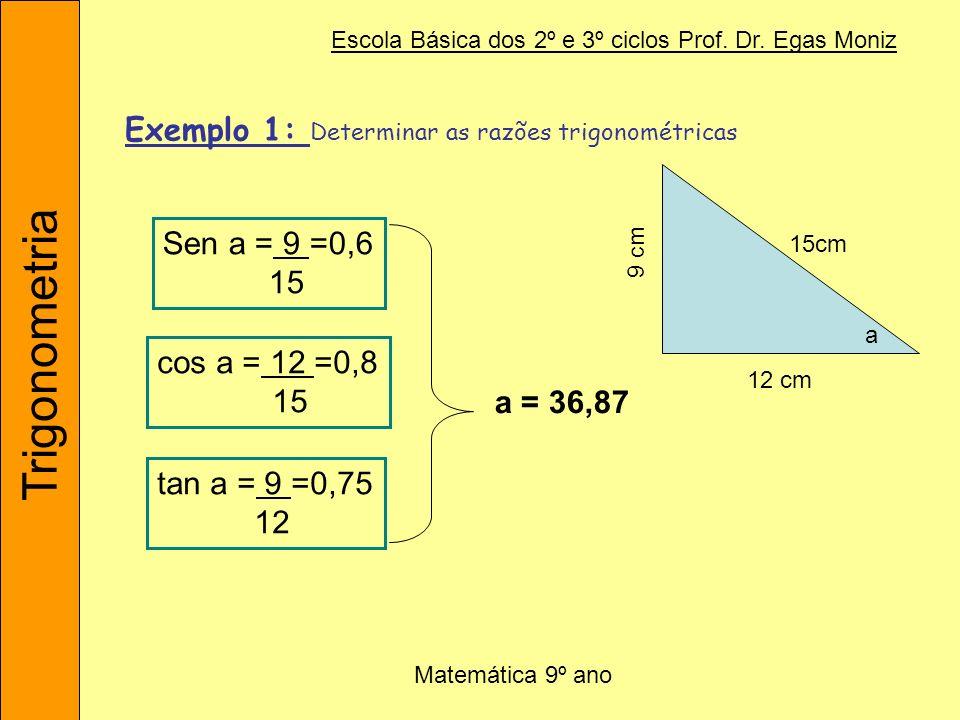 Trigonometria Escola Básica dos 2º e 3º ciclos Prof. Dr. Egas Moniz Matemática 9º ano Exemplo 1: Determinar as razões trigonométricas a Sen a = 9 =0,6