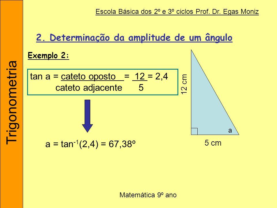 Trigonometria Escola Básica dos 2º e 3º ciclos Prof. Dr. Egas Moniz Matemática 9º ano 2. Determinação da amplitude de um ângulo tan a = cateto oposto