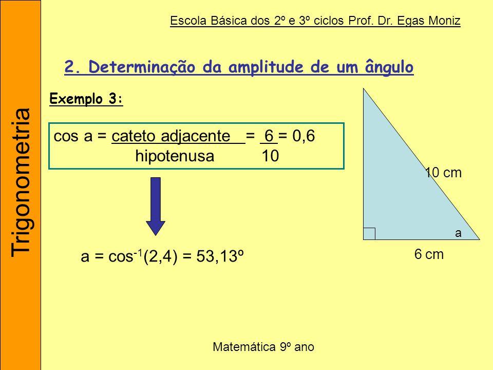 Trigonometria Escola Básica dos 2º e 3º ciclos Prof. Dr. Egas Moniz Matemática 9º ano 2. Determinação da amplitude de um ângulo cos a = cateto adjacen