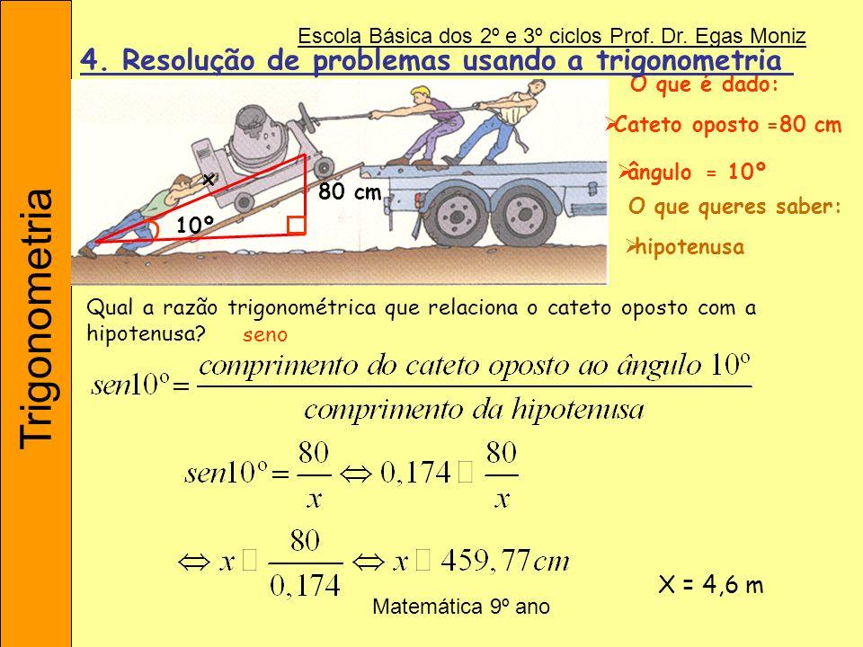 Trigonometria Escola Básica dos 2º e 3º ciclos Prof. Dr. Egas Moniz Matemática 9º ano 80 cm 10º x O que é dado: Cateto oposto ângulo Qual a razão trig