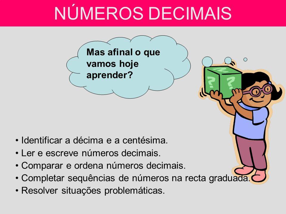 NÚMEROS DECIMAIS Identificar a décima e a centésima. Ler e escreve números decimais. Comparar e ordena números decimais. Completar sequências de númer