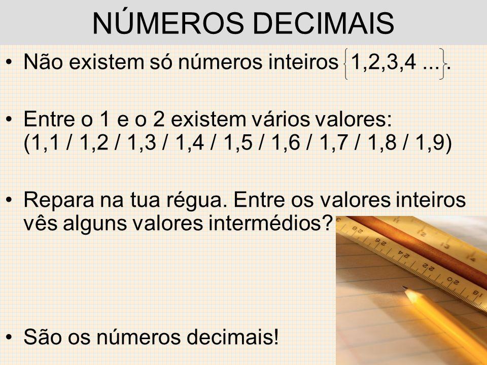 NÚMEROS DECIMAIS Não existem só números inteiros 1,2,3,4.... Entre o 1 e o 2 existem vários valores: (1,1 / 1,2 / 1,3 / 1,4 / 1,5 / 1,6 / 1,7 / 1,8 /
