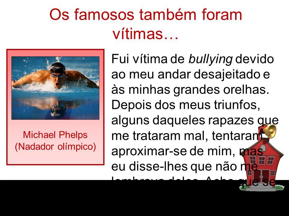 Os famosos também foram vítimas… Michael Phelps (Nadador olímpico) Fui vítima de bullying devido ao meu andar desajeitado e às minhas grandes orelhas.
