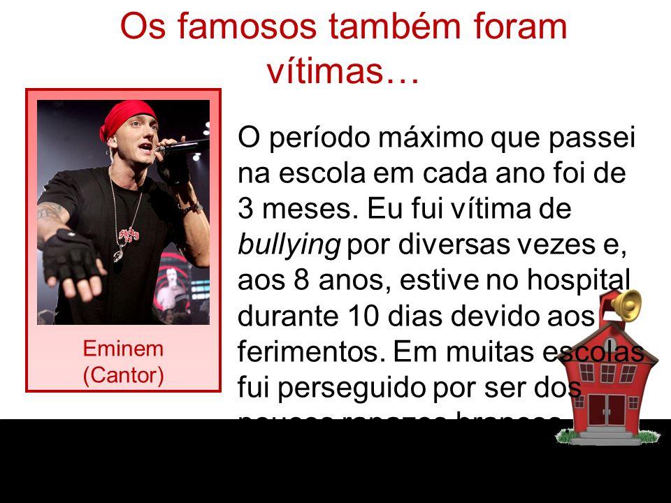 Os famosos também foram vítimas… Eminem (Cantor) O período máximo que passei na escola em cada ano foi de 3 meses. Eu fui vítima de bullying por diver