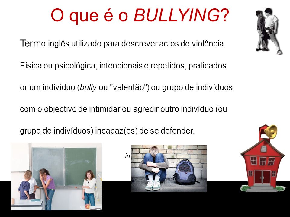 O que é o BULLYING? T Term o inglês utilizado para descrever actos de violência f Física ou psicológica, intencionais e repetidos, praticados p or um