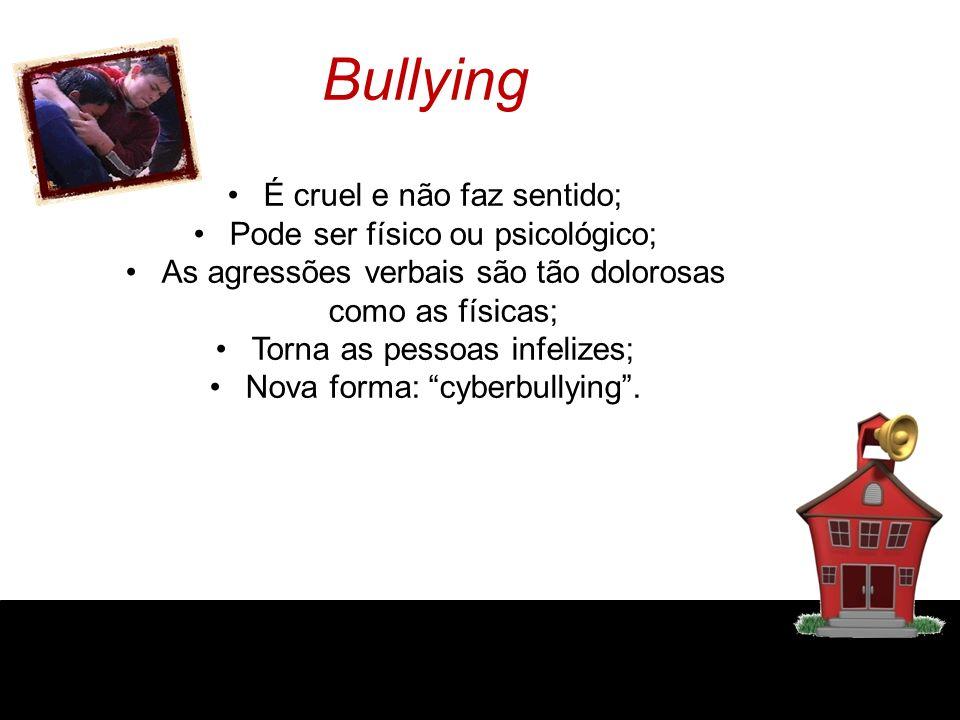 Bullying É cruel e não faz sentido; Pode ser físico ou psicológico; As agressões verbais são tão dolorosas como as físicas; Torna as pessoas infelizes; Nova forma: cyberbullying.