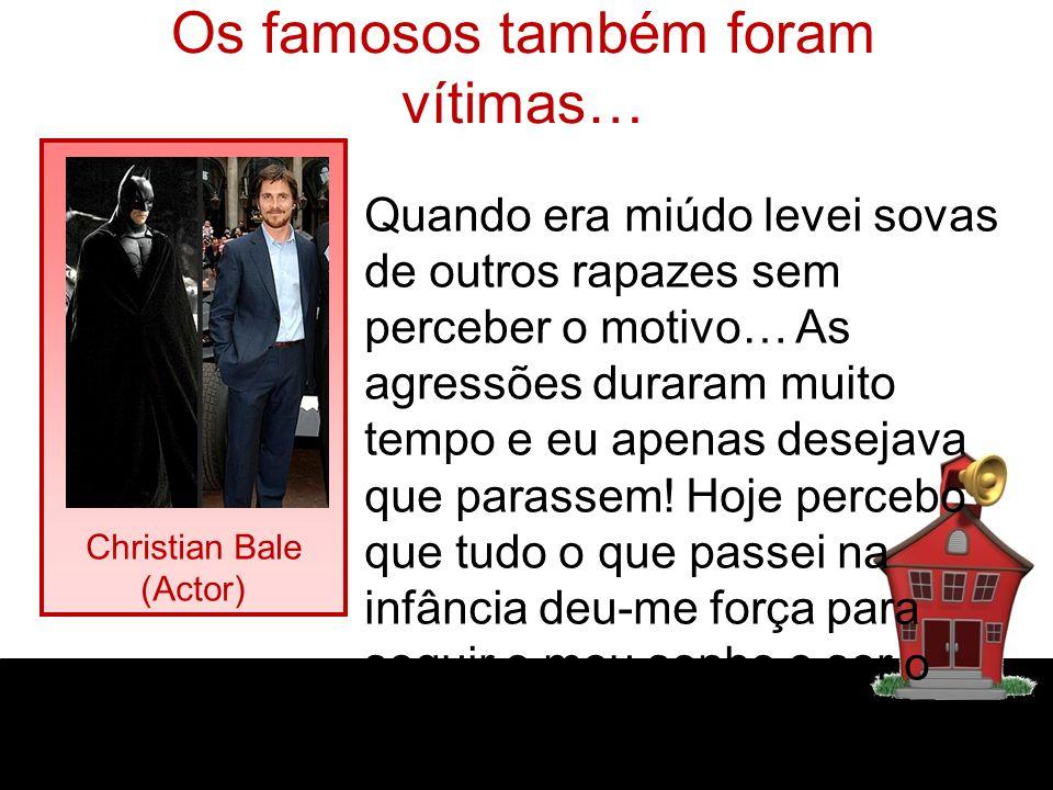 Os famosos também foram vítimas… Christian Bale (Actor) Quando era miúdo levei sovas de outros rapazes sem perceber o motivo… As agressões duraram muito tempo e eu apenas desejava que parassem.