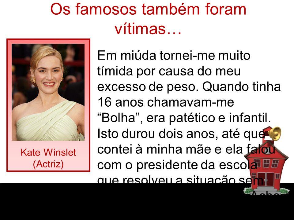 Os famosos também foram vítimas… Kate Winslet (Actriz) Em miúda tornei-me muito tímida por causa do meu excesso de peso. Quando tinha 16 anos chamavam