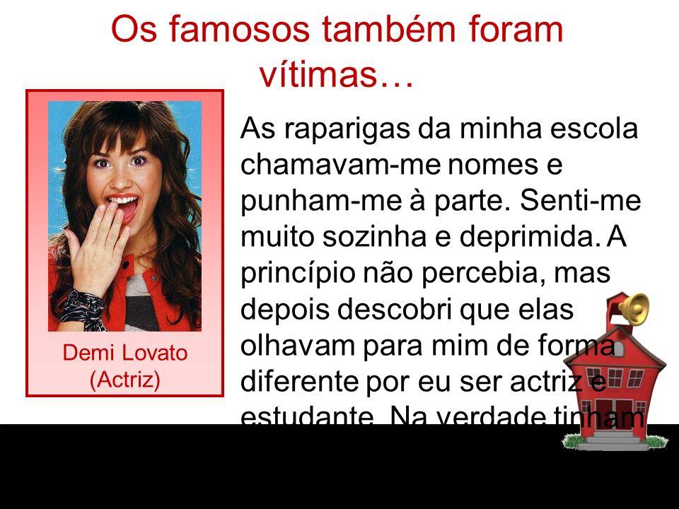 Os famosos também foram vítimas… Demi Lovato (Actriz) As raparigas da minha escola chamavam-me nomes e punham-me à parte. Senti-me muito sozinha e dep