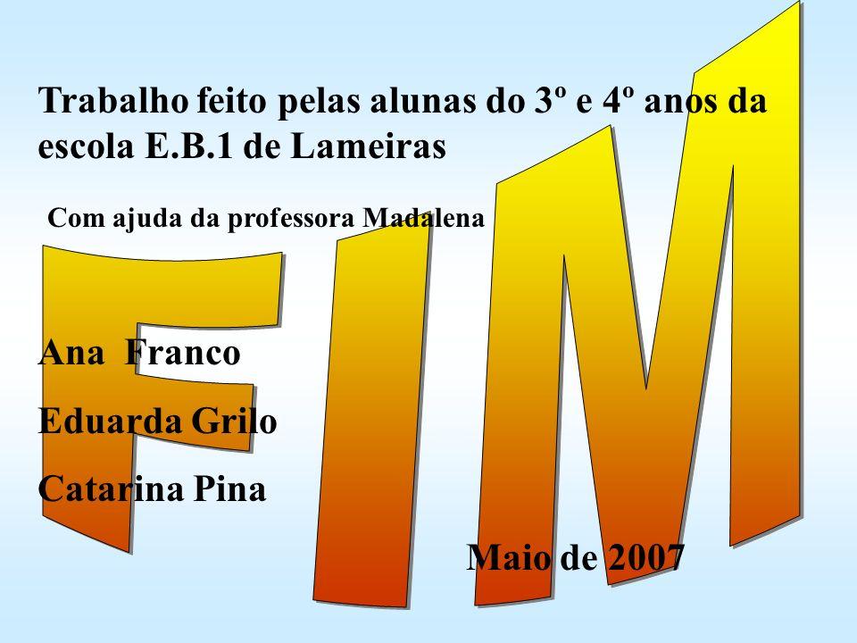 Trabalho feito pelas alunas do 3º e 4º anos da escola E.B.1 de Lameiras Com ajuda da professora Madalena Ana Franco Eduarda Grilo Catarina Pina Maio d