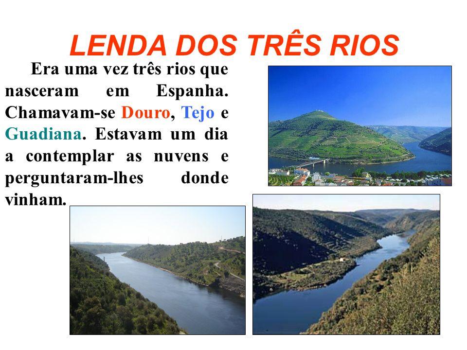 LENDA DOS TRÊS RIOS Era uma vez três rios que nasceram em Espanha. Chamavam-se Douro, Tejo e Guadiana. Estavam um dia a contemplar as nuvens e pergunt